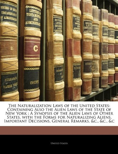 The Naturalization Laws of the United States: Containing Also the Alien Laws of the State of New York : A Synopsis of the Alien Laws of Other States, ... Decisions, General Remarks, &c., &c., &c