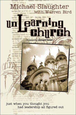 Unlearning Church: Just When You Thought You Had Leadership All Figured Out, Michael Slaughter, Warren Bird