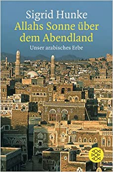 Allahs Sonne über dem Abendland. Unser arabisches Erbe.: Sigrid Hunke