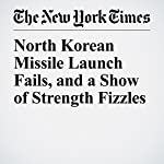 North Korean Missile Launch Fails, and a Show of Strength Fizzles | Choe Sang Hun Sang Hun,David E. Sanger,William J. Broad