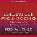 Holding Our World Together: Ojibwe Women and the Survival of the Community Audiobook by Brenda J. Child, Colin Calloway Narrated by Alma Cuervo