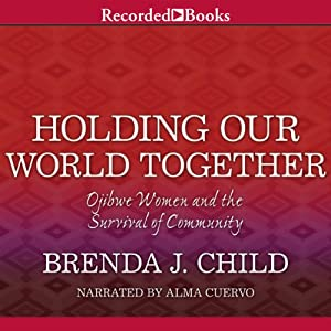 Holding Our World Together: Ojibwe Women and the Survival of the Community | [Brenda J. Child, Colin Calloway]