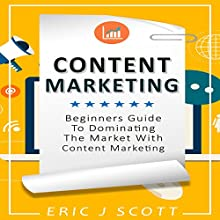 Content Marketing: Beginners Guide to Dominating the Market with Content Marketing Audiobook by Eric J Scott Narrated by Sam Slydell