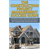 The Construction Project Management Success Guide:  Everything You Need To Know About Construction Contracts, Estimating, Planning And Scheduling, Skills ... Do-it-Yourself, How-To & Home Improvements)) ~ Andreas P