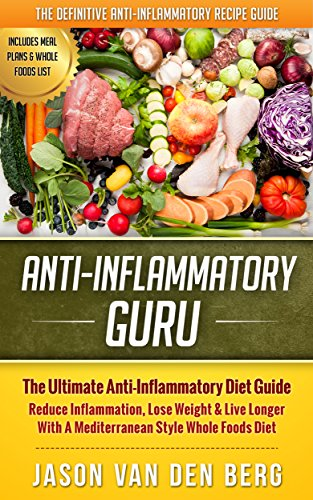 Anti Inflammatory: Anti-Inflammatory Guru: The Ultimate Anti-Inflammatory Diet Guide. Reduce Inflammation, Lose Weight & Live Longer With A Mediterranean ... Whole Foods List, Anti-Inflammatory Diet) by Jason van den Berg