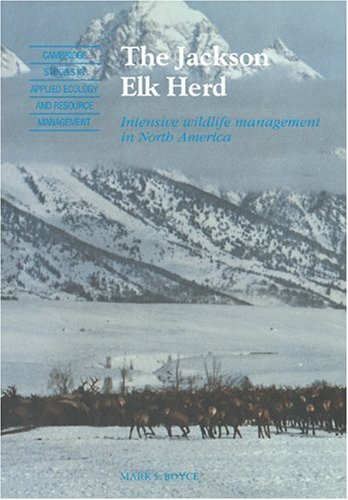 The Jackson Elk Herd: Intensive Wildlife Management in North America (Cambridge Studies in Applied Ecology and Resource Management)
