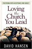 Loving the Church You Lead: Pastoring with Acceptance and Grace (0801091764) by Hansen, David