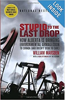 Stupid to the Last Drop How Alberta Is Bringing Environmental Armageddon to Canada (And Doesn't Seem to Care) - William Marsden