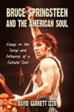 Bruce Springsteen and the American Soul: Essays on the Songs and Influence of a Cultural Icon