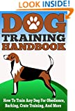 Dog Training Handbook - How to Train Any Dog for Obedience, Barking, Crate Training and More (Easy And Effective Tricks To Train your Dog, Dog Training, ... Your Dog Handbook, Training For Any Dogs)