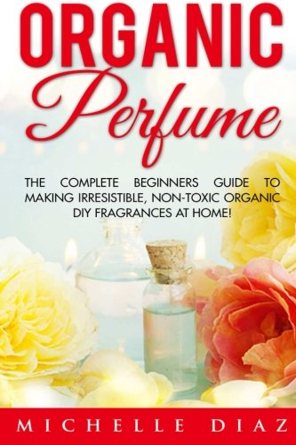 Organic Perfume: The Complete Beginners Guide To Making Irresistible, Non-Toxic Organic DIY Fragrances At Home! (Aromatherapy, Essential Oils, Homemade Perfume)