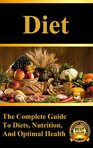 Diet: The Complete Guide to Diets, Weight Loss, and Optimal Nutrition