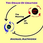 The Origin of Creation: The Meaning of Life | Michael Mathiesen