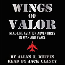 Wings of Valor: Real-Life Aviation Adventures in War and Peace Audiobook by Allan T. Duffin Narrated by Jack Clancy