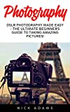 Photography: DSLR Photography Made Easy - The Ultimate Beginner's Guide To Taking Amazing Pictures! (Photography, Digital Photography, Creativity)
