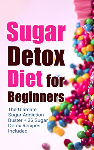 Sugar Detox Diet for Beginners: The Ultimate Sugar Addiction Buster + 26 Sugar Detox Recipes Included (Sugar Addiction, Sugar Detox Recipes, Sugar Detox ... Cure, Quit Sugar, Cookbook, Weight Loss) by Nancy Scott