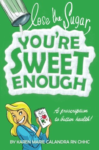Lose The Sugar, You're Sweet Enough: A Whole Foods Prescription To Better Health by Karen Marie Calandra R.N.