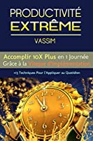 PRODUCTIVIT� EXTR�ME: Accomplir 10X Plus en 1 Journ�e Gr�ce � la Vitesse d'Impl�mentation: +13 Techniques pour l'Appliquer au Quotidien