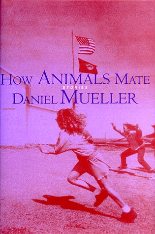 How Animals Mate : Stories, DANIEL MUELLER