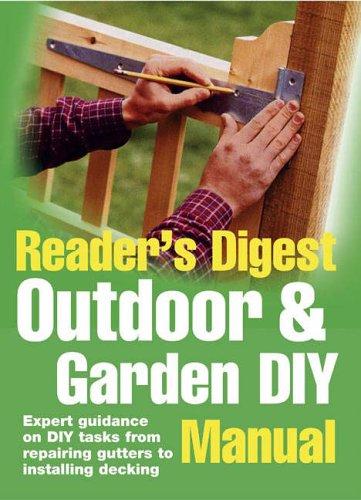 Outdoor and Garden DIY Manual: Expert Guidance on Diy Tasks from Repairing Gutters to Installing Decking (Readers Digest)
