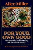 cover of For Your Own Good : Hidden Cruelty in Child-Rearing and the Roots of Violence