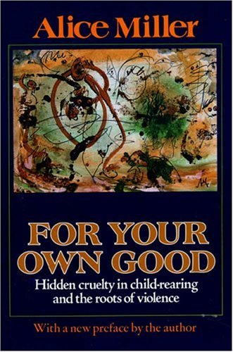 For Your Own Good : Hidden Cruelty in Child-Rearing and the Roots of Violence, ALICE MILLER