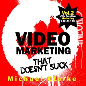 Video Marketing That Doesn't Suck: The Punk Rock Marketing Collection, Volume 2 | [Michael Clarke]