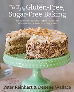 The Joy of Gluten-Free, Sugar-Free Baking: 80 Low-Carb Recipes that Offer Solutions for Celiac Disease, Diabetes, and Weight Loss by Ten Speed Press