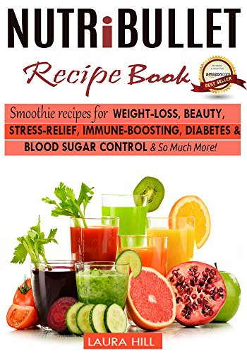 Nutribullet: Nutribullet Recipe book: Top Smoothie recipes for Weight-loss, Beauty, Stress-Relief, Immune-boosting, Diabetes & blood sugar Control & So Much More! (Nutribullet, Nutribullet blender) by Laura Hill