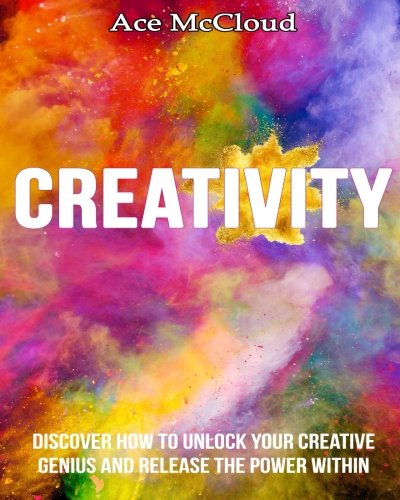 Creativity: Discover How To Unlock Your Creative Genius And Release The Power Within (creativity, creative processes, creative thinking)