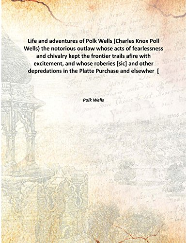 Life and adventures of Polk Wells (Charles Knox Poll Wells) the notorious outlaw whose acts of fearlessness and chivalry kept the frontier trails afire with excitement, and whose roberies [sic] and other depredations in the Platte Purchas [Hardcover] PDF