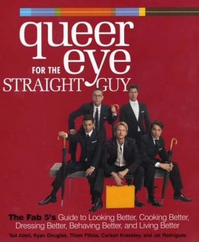 Queer Eye for the Straight Guy : The Fab 5's Guide to Looking Better, Cooking Better, Dressing Better, Behaving Better, and Living Better, Allen,Ted/Douglas,Kyan/Filicia,Thom/Kressley,Carson/Rodriguez,Jai