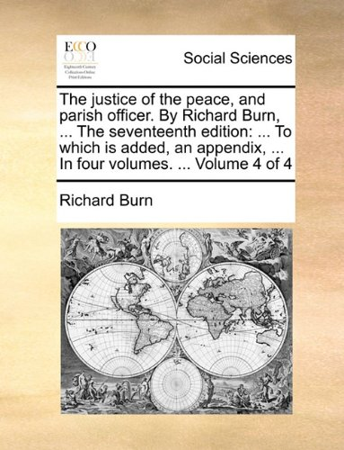 The justice of the peace, and parish officer. By Richard Burn, ... The seventeenth edition: ... To which is added, an ap