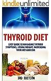 Thyroid Diet:  Easy Guide to Managing Thyroid Symptoms, Losing Weight, Increasing Your Metabolism (Thyroid, Thyroidism, Thyroid Diet, Thyroid Health, Thyroid ... Thyroid Diet Plan, Thyroid Solution)