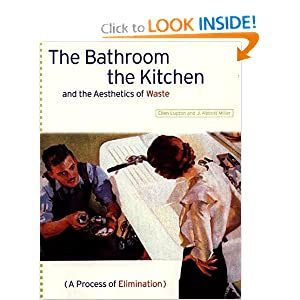 The Bathroom, the Kitchen, and the Aesthetics of Waste (Village Voice Literary Supplement) Ellen Lupton and J. Abbott Miller