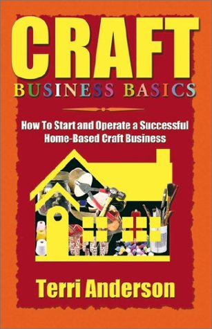CRAFT BUSINESS BASICS: How to Start and Operate A Successful Home-Based Craft Business