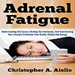 Adrenal Fatigue: Understanding the Causes; Healing Your Hormones, and Transforming Your Lifestyle to Reclaim Your Health, Vitality and Energy | Christopher Aiello