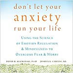 Don't Let Your Anxiety Run Your Life: Using the Science of Emotion Regulation and Mindfulness to Overcome Fear and Worry | David H. Klemanski, PsyD,Joshua E. Curtiss, MA