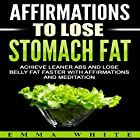 Affirmations to Lose Stomach Fat: Achieve Leaner Abs and Lose Belly Fat Faster with Affirmations and Meditation Rede von Emma White Gesprochen von: Emmy Tayler