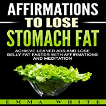 Affirmations to Lose Stomach Fat: Achieve Leaner Abs and Lose Belly Fat Faster with Affirmations and Meditation Speech by Emma White Narrated by Emmy Tayler