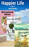 Happier Life 3 for 2 Book Bundle: Gratitude Training for Health A Research Based Approach to Change Your Attitude and Unlock Happiness Today!, Decluttering Magic! Home and Life Organizing Made Easy!