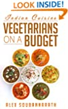 Vegetarian: Vegetarians On A Budget - Indian Cuisine (20 Budget Friendly Vegetarian Meals)