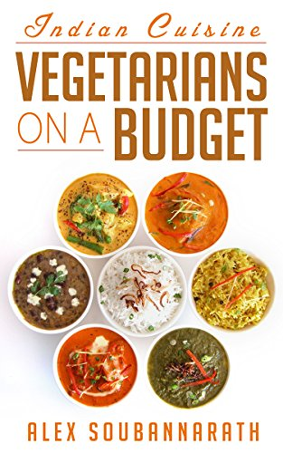 Vegetarian: Vegetarians On A Budget - Indian Cuisine (20 Budget Friendly Vegetarian Meals) by Alex Soubannarath