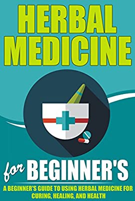 Herbal Medicine For Beginners - A Beginner's Guide for Using Herbal Medicine for Curing, Healing and Health (Herbal Medicine Guide, Herbal Medicine To ... Heal, Herbal Medicine For Health, Herbals)