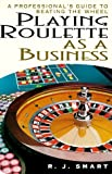 Playing Roulette As A Business: A Professionals Guide to Beating the Wheel