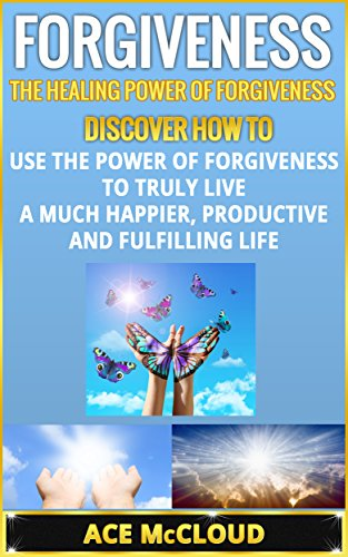 Ace McCloud - Forgiveness: The Healing Power Of Forgiveness- Discover How To Use The Power Of Forgiveness To Truly Live A Much Happier, Productive And Fulfilling Life ... and Forget, Forgiving) (English Edition)