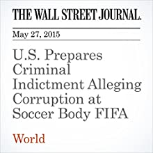 U.S. Prepares Criminal Indictment Alleging Corruption at Soccer Body FIFA (       UNABRIDGED) by Aruna Viswanatha, Christopher M. Matthews Narrated by Ken Borgers