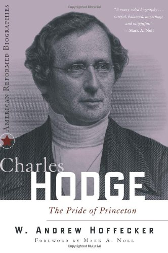 Charles Hodge: The Pride of Princeton (American Reformed Biographies)