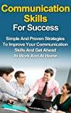 Communication Skills for Success: Simple and Proven Strategies to Improve Your Communication Skills and Get Ahead At Work and At Home (People Skills, Soft Skills, Interpersonal Skills, Leaderships)