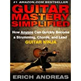 Guitar Mastery Simplified: How Anyone Can Quickly Become a Strumming, Chords, and Lead Guitar Ninja ~ Erich Andreas